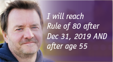 I will reach Rule of 80 after Dec 31, 2019 AND after age 55