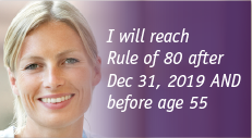 I will reach Rule of 80 after Dec 31, 2019 AND before age 55